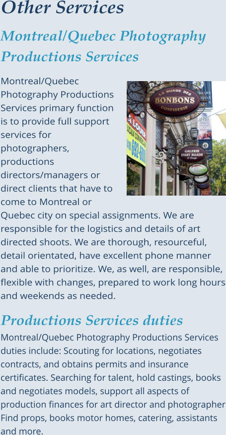 Other Services Montreal/Quebec Photography Productions Services  Montreal/Quebec Photography Productions Services primary function is to provide full support services for photographers, productions directors/managers or direct clients that have to come to Montreal or Quebec city on special assignments. We are responsible for the logistics and details of art directed shoots. We are thorough, resourceful, detail orientated, have excellent phone manner and able to prioritize. We, as well, are responsible, flexible with changes, prepared to work long hours and weekends as needed.  Productions Services dutiesMontreal/Quebec Photography Productions Services duties include: Scouting for locations, negotiates contracts, and obtains permits and insurance certificates. Searching for talent, hold castings, books and negotiates models, support all aspects of production finances for art director and photographer Find props, books motor homes, catering, assistants and more.